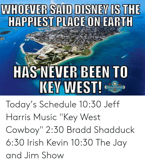 """Irish, Jay, and Memes: WHOEVER SAID DISNEVIS THE  HAPPIEST PLACE ON EARTH  HAS NEVER BEEN TO  SEAFOOD Today's Schedule  10:30 Jeff Harris Music """"Key West Cowboy"""" 2:30 Bradd Shadduck 6:30 Irish Kevin 10:30 The Jay and Jim Show"""