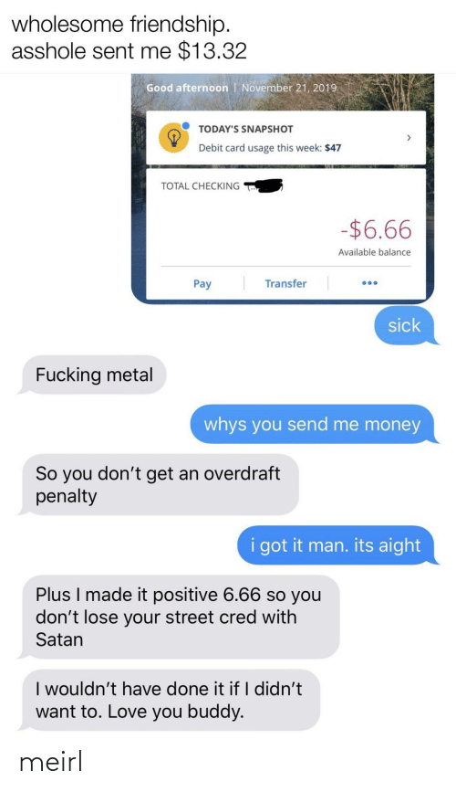Todays: wholesome friendship.  asshole sent me $13.32  Good afternoon | November 21, 2019  TODAY'S SNAPSHOT  Debit card usage this week: $47  TOTAL CHECKING  -$6.66  Available balance  Transfer  Pay  sick  Fucking metal  whys you send me money  So you don't get an overdraft  penalty  i got it man. its aight  Plus I made it positive 6.66 so you  don't lose your street cred with  Satan  I wouldn't have done it if I didn't  want to. Love you buddy. meirl