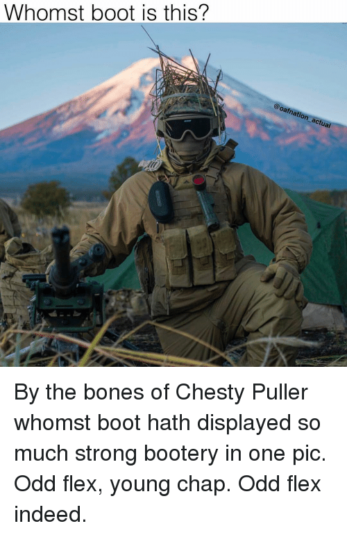 Bones, Flexing, and Memes: Whomst boot is this?  oaf  nati  act By the bones of Chesty Puller whomst boot hath displayed so much strong bootery in one pic. Odd flex, young chap. Odd flex indeed.