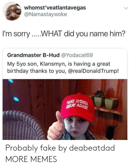 Birthday, Dank, and Fake: whomst'veatlantavegas  @Namastaywoke  I'm sorry...WHAT did you name him?  Grandmaster B-Hud @Yodacat69  My 5yo son, Klansmyn, is having a great  birthday thanks to you, @realDonaldTrump! Probably fake by deabeatdad MORE MEMES