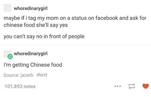 Dank, 🤖, and Shell: whoredinary girl  maybe if i tag my mom on a status on facebook and ask for  chinese food she'll say yes  you can't say no in front of people  whoredinarygirl  I'm getting Chinese food  Source: jazeth #text  101,892 notes