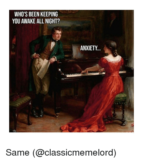 Anxiety, Classical Art, and Been: WHO'S BEEN KEEPING  YOU AWAKE ALL NIGHT?  ANXIETY... Same (@classicmemelord)