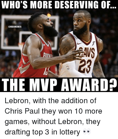 Chris Paul: WHO'S MORE DESERVING OF,  @NBAMEMES  23  THE MVP AWARD? Lebron, with the addition of Chris Paul they won 10 more games, without Lebron, they drafting top 3 in lottery 👀