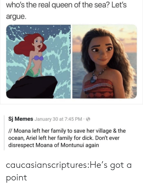 Queen: who's the real queen of the sea? Let's  argue  Sj Memes January 30 at 7:45 PM  // Moana left her family to save her village & the  ocean, Ariel left her family for dick. Don't ever  disrespect Moana of Montunui again caucasianscriptures:He's got a point