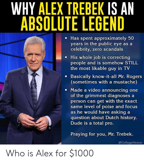 know it all: WHY ALEX TREBEK IS AN  ABSOLUTE LEGEND  e Has spent approximately 50  years in the public eye as a  celebrity, zero scandals  e His whole job is correcting  people and is somehow STILL  the most likable guy in TV  e Basically know-it-all Mr. Rogers  (sometimes with a mustache)  Made a video announcing one  of the grimmest diagnoses a  person can get with the exact  me level of poise and focus  s he would have asking a  question about Dutch history.  Dude is a total pro  Praying for you, Mr. Trebek.  @CollegeHumor Who is Alex for $1000