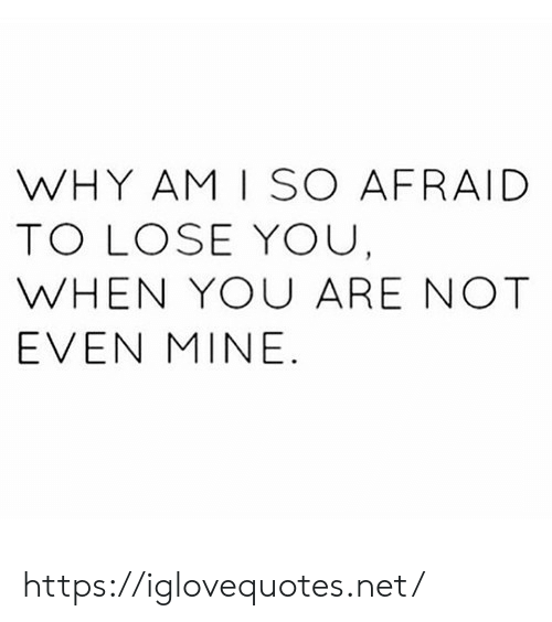 Net, Mine, and Why: WHY AM I SO AFRAID  TO LOSE YOU  WHEN YOU ARE NOT  EVEN MINE https://iglovequotes.net/