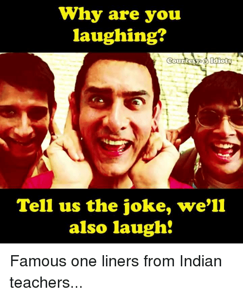 why are you laughing: Why are you  laughing?  Courtesyo Idiots  Tell us the joke, we'll  also laugh Famous one liners from Indian teachers...