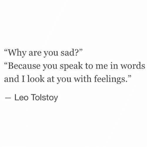"""Sad, Leo, and Tolstoy: """"Why are you sad?""""  Because you speak to me in words  and I look at you with feelings.""""  03  Leo Tolstoy"""