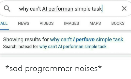 videos: why can't Al performan simple task  ALL  NEWS  VIDEOS  IMAGES  MAPS  BOOKS  Showing results for why can't / perform simple task  Search instead for why can't Al performan simple task *sad programmer noises*