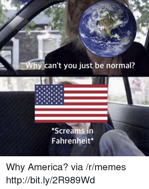 America, Memes, and Http: Why can't you just be normal?  Screams in  Fahrenheit* Why America? via /r/memes http://bit.ly/2R989Wd