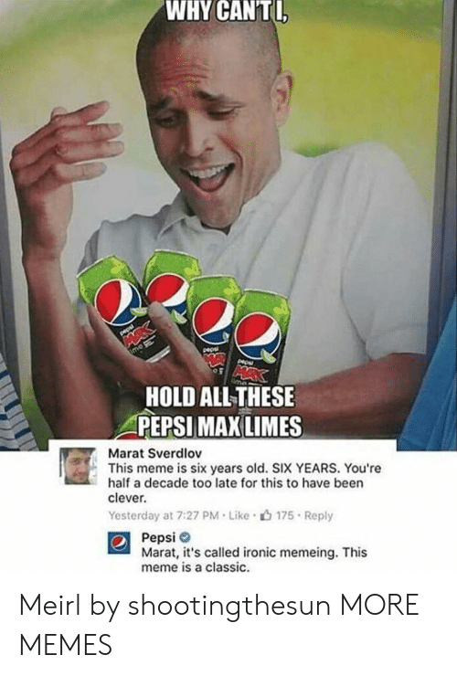 Memeing: WHY  CANTI  HOLD ALLTHESE  PEPSI  MAX LIMES  Marat Sverdlov  This meme is six years old. SIX YEARS. You're  half a decade too late for this to have been  clever.  Yesterday at 7:27 PM . Like .山175 . Reply  Pepsi  Marat, it's called ironic memeing. This  meme is a classic. Meirl by shootingthesun MORE MEMES