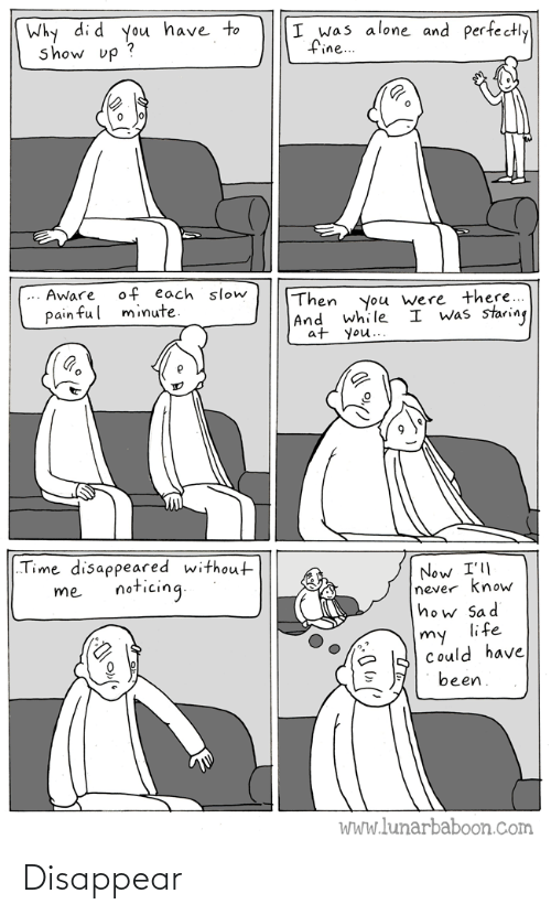 """Could Have: Why di d you have to  show up ?  I was alone and perfectly  fine..  of each slow  minute.  Aware  Then  