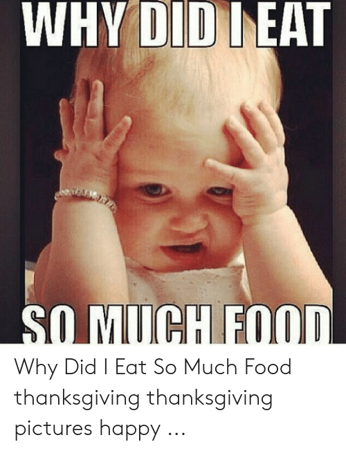 Food, Thanksgiving, and Happy: WHY DIDIEAT  SOMUCH FOOD Why Did I Eat So Much Food thanksgiving thanksgiving pictures happy ...