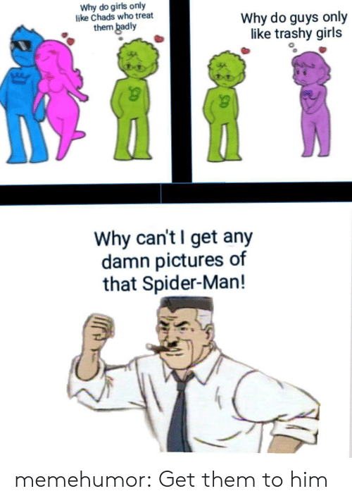 Girls, Spider, and SpiderMan: Why do girls only  like Chads who treat  them badly  Why do guys only  like trashy girls  Why can't I get any  damn pictures of  that Spider-Man! memehumor:  Get them to him