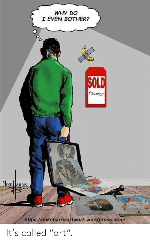 """Do I: WHY DO  I EVEN BOTHER?  SOLD  S120,000.0  MIKE  ARRIS  https://mikeharrisartwork.wordpress.com/ It's called """"art""""."""