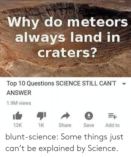 views: Why do meteors  always land in  craters?  Top 10 Questions SCIENCE STILL CAN'T  ANSWER  1.9M views  Add to  Share  Save  12K blunt-science:  Some things just can't be explained by Science.⠀
