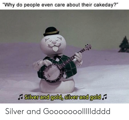 "Reddit, Silver, and Gold: ""Why do people even care about their cakeday?""  Silver and gold, silver and gold Silver and Gooooooollllldddd"