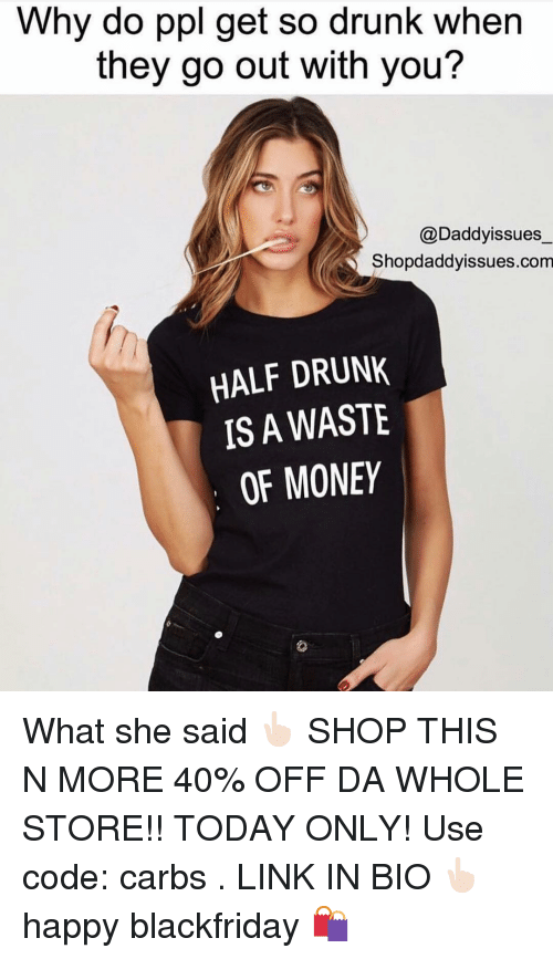 Drunk, Money, and Link: Why do ppl get so drunk when  they go out with you?  @Daddyissues  Shopdaddyissues.com  HALF DRUNK  IS A WASTE  OF MONEY What she said 👆🏻 SHOP THIS N MORE 40% OFF DA WHOLE STORE!! TODAY ONLY! Use code: carbs . LINK IN BIO 👆🏻happy blackfriday 🛍