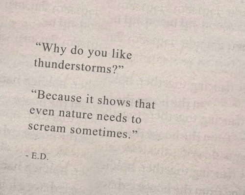 "Scream, Nature, and Why: ""Why do you like  thunderstorms?""  ""Because it shows that  even nature needs to  scream sometimes.  - E.D."