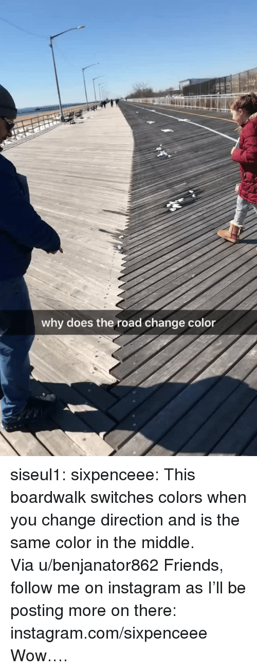 Friends, Instagram, and Reddit: why does the road change color siseul1: sixpenceee:  This boardwalk switches colors when you change direction and is the same color in the middle. Viau/benjanator862 Friends, follow me on instagram as I'll be posting more on there: instagram.com/sixpenceee   Wow….