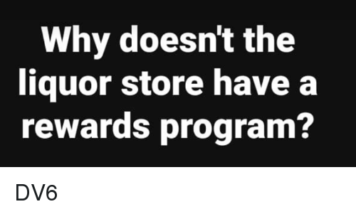 Memes, Liquor Store, and 🤖: Why doesnt the  liquor store have a  rewards program? DV6