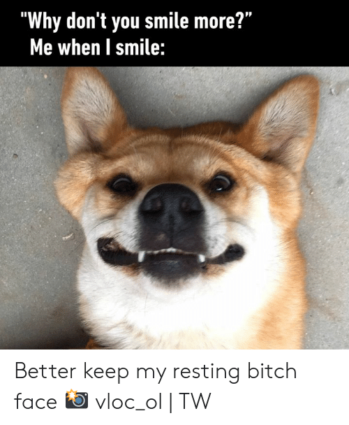 """Bitch, Dank, and Smile: """"Why don't you smile more?""""  Me when I smile: Better keep my resting bitch face  📸 vloc_ol 