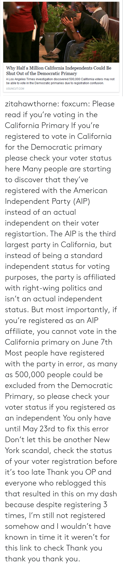 New York, Party, and Politics: Why Half a Million California Independents Could Be  Shut Out of the Democratic Primary  A Los Angeles Times investigation discovered 500,000 California voters may not  be able to vote in the Democratic primaries due to registration confusion.  USUNCUT.COM zitahawthorne:  foxcum:  Please read if you're voting in the California Primary  If you're registered to vote in California for the Democratic primary please check your voter status here  Many people are starting to discover that they've registered with the American Independent Party (AIP) instead of an actual independent on their voter registartion. The AIP is the third largest party in California, but instead of being a standard independent status for voting purposes, the party is affiliated with right-wing politics and isn't an actual independent status.  But most importantly, if you're registered as an AIP affiliate, you cannot vote in the California primary on June 7th  Most people have registered with the party in error, as many as 500,000 people could be excluded from the Democratic Primary, so please check your voter status if you registered as an independent  You only have until May 23rd to fix this error  Don't let this be another New York scandal, check the status of your voter registration before it's too late  Thank you OP and everyone who reblogged this that resulted in this on my dash because despite registering 3 times, I'm still not registered somehow and I wouldn't have known in time it it weren't for this link to check  Thank you thank you thank you.
