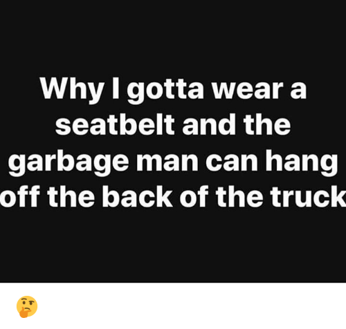 Hood, Back, and Garbage: why Igotta wear a  seatbelt and the  garbage man can hang  off the back of the truck 🤔