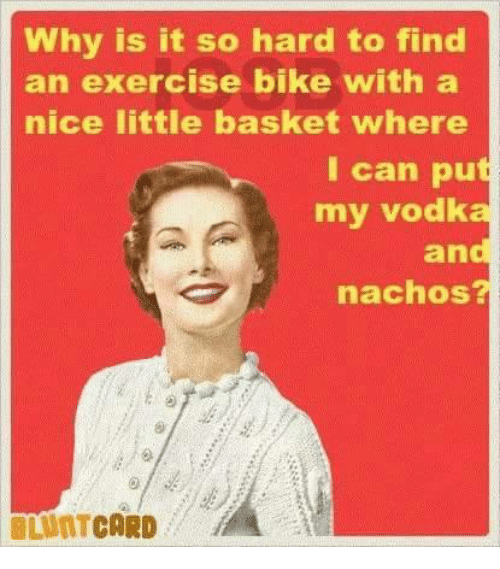 Nicee: Why is it so hard to find  an exercise bike with a  nice little basket where  I can put  my vodka  and  nachos?  LUNTCARD