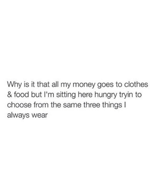 Clothes, Food, and Hungry: Why is it that all my money goes to clothes  & food but I'm sitting here hungry tryin to  choose from the same three things I  always wear