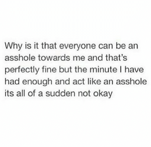 Okay, Asshole, and Act: Why is it that everyone can be an  asshole towards me and that's  perfectly fine but the minute I have  had enough and act like an asshole  its all of a sudden not okay