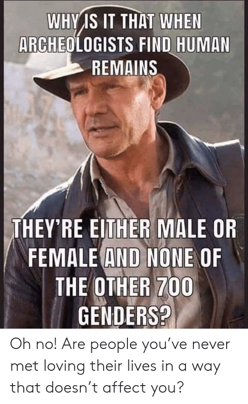 Affect, Never, and Why: WHY IS IT THAT WHEN  ARCHEOLOGISTS FIND HUMA  REMAINS  THEY'RE EITHER MALE OR  FEMALE AND NONE OF  THE OTHER 700  GENDERS? Oh no! Are people you've never met loving their lives in a way that doesn't affect you?