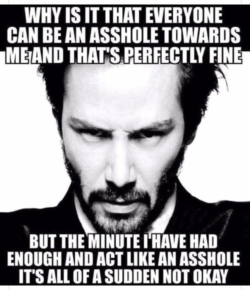 Okay, Asshole, and Act: WHY IS IT THATEVERYONE  CAN BE AN ASSHOLE TOWARDS  MEAND THAT'S PERFECTLY FINE  BUT THE MINUTE I'HAVE HAD  ENOUGH AND ACT LIKE AN ASSHOLE  IT'S ALL OF A SUDDEN NOT OKAY