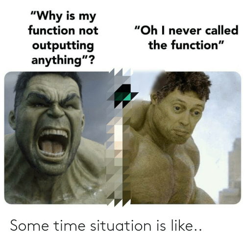 """Time, Never, and Why: """"Why is my  function not  """"Oh I never called  the function""""  outputting  anything""""? Some time situation is like.."""
