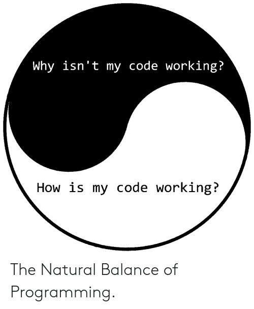 Programming, How, and Working: Why isn't my code working?  How is my code working? The Natural Balance of Programming.