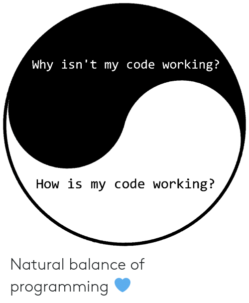 Programming, How, and Working: Why isn't my code working?  How is my code working? Natural balance of programming 💙