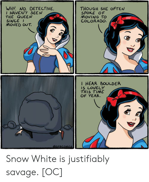 Savage, Snow White, and Queen: WHY, NO, DETE CTIVE,  IHAVEN'T SEEN  THE QUEEN  SINCE  MOVED OUT.  THOUGH SHE OFTEN  SPOKE OF  MOVING TO  COLORADO.  I HEAR BOULDER  IS LOVELY  THIS TIME  OF YEAR  aGEBCOMICs Snow White is justifiably savage. [OC]