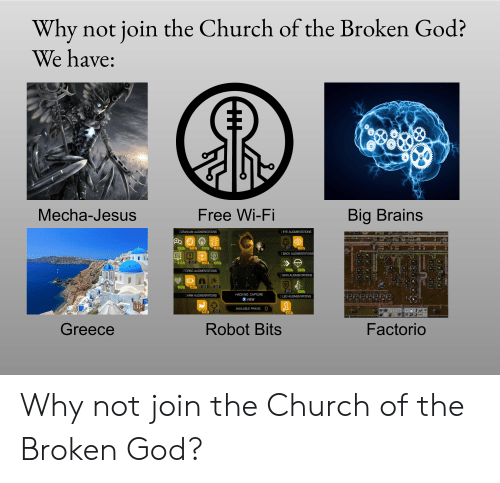 Brains, Church, and God: Why not join the Church of the Broken God?  We have:  Mecha-Jesus  Free Wi-Fi  Big Brains  EYE AUGMENTATIONS  CRANIUM AUGMENTATIONS  12  11  2/2  0/1  1/3  2/6  BACK AUGMENTATIONS  0/2  73  TORSO AUGMENTATIONS  SKIN AUGMENTATIONS  0/3  0/2  4/7  22  0/4  3/3  HACKING: CAPTURE  ARM AUGMENTATIONS  LEG AUGMENTATIONS  X VIEW  AVAILABLE PRAXIS O  0/2  5/8  4/5  Greece  Robot Bits  Factorio Why not join the Church of the Broken God?