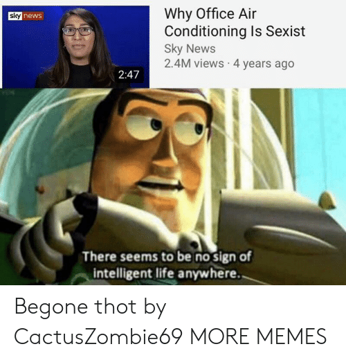 air conditioning: Why Office Air  Conditioning Is Sexist  Sky News  2.4M views 4 years ago  sky news  2:47  There seems to be no sign of  intelligent life anywhere. Begone thot by CactusZombie69 MORE MEMES