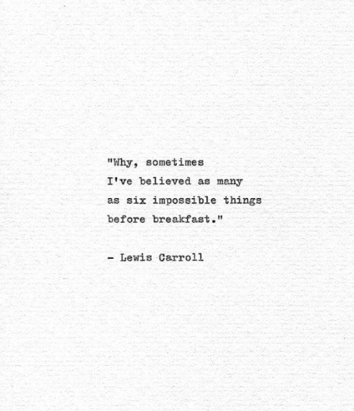 """Breakfast, Lewis Carroll, and Why: """"Why, sometimes  I've believed as many  as six impossible things  before breakfast.""""  - Lewis Carroll"""