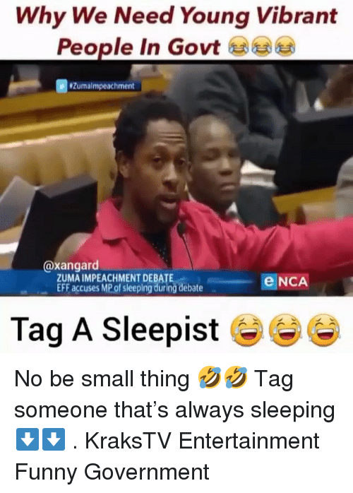 Funny, Memes, and Sleeping: Why We Need Young Vibrant  People in Govt  Zumalmpeachment  @xangard  ZUMA IMPEACHMENT DEBATE  EFF, accuses MP of sleeping during debate  eNCA  链ー  Tag A Sleepist No be small thing 🤣🤣 Tag someone that's always sleeping ⬇️⬇️ . KraksTV Entertainment Funny Government