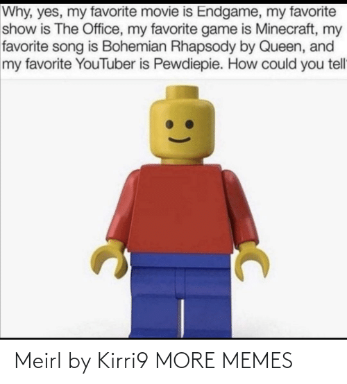 The Office: Why, yes, my favorite movie is Endgame, my favorite  show is The Office, my favorite game is Minecraft, my  favorite song is Bohemian Rhapsody by Queen, and  my favorite YouTuber is Pewdiepie. How could you tell Meirl by Kirri9 MORE MEMES