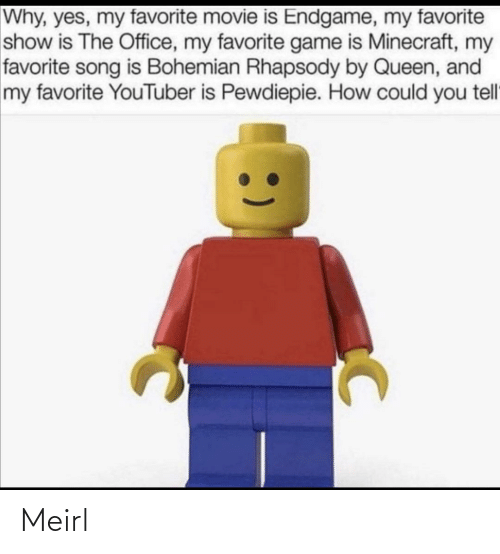 The Office: Why, yes, my favorite movie is Endgame, my favorite  show is The Office, my favorite game is Minecraft, my  favorite song is Bohemian Rhapsody by Queen, and  my favorite YouTuber is Pewdiepie. How could you tell Meirl