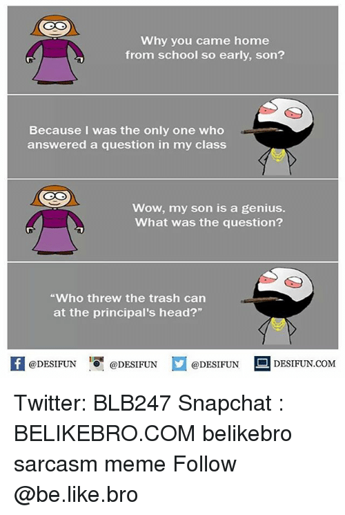 """Geniusism: Why you came home  from school so early, son?  Because I was the only one who  answered a question in my class  Wow, my son is a genius.  What was the question?  Who threw the trash can  at the principal's head?""""  @DESIFUN ig @DESIFUN  DESIFUN.COMM Twitter: BLB247 Snapchat : BELIKEBRO.COM belikebro sarcasm meme Follow @be.like.bro"""