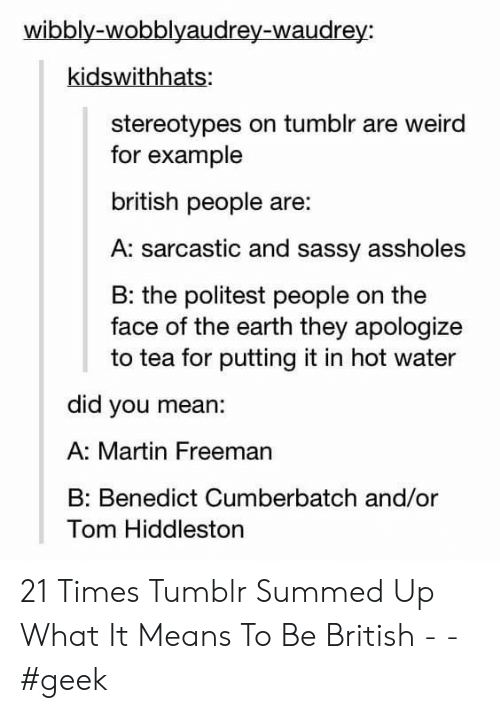 Martin, Tumblr, and Weird: wibbly-wobblyaudrey-waudrey:  kidswithhats:  stereotypes on tumblr are weird  for example  british people are:  A: sarcastic and sassy assholes  B: the politest people on the  face of the earth they apologize  to tea for putting it in hot water  did you mean:  A: Martin Freeman  Benedict Cumberbatch and/or  Tom Hiddleston 21 Times Tumblr Summed Up What It Means To Be British - - #geek