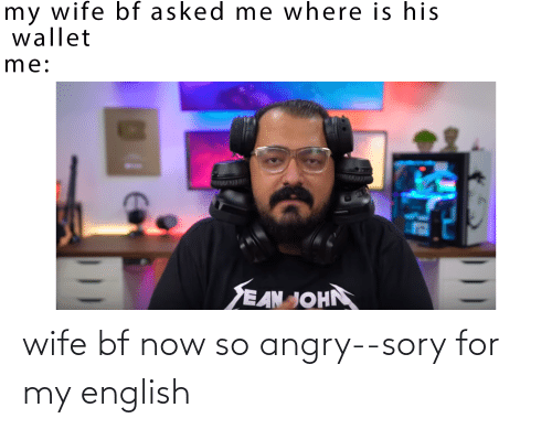 Angry: wife bf now so angry--sory for my english