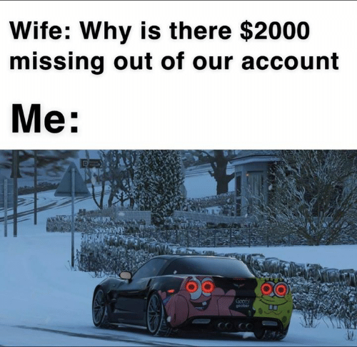 Memes, Wife, and 🤖: Wife: Why is there $2000  missing out of our account  Me: