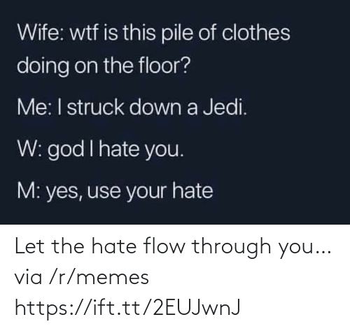 Https Ift: Wife: wtf is this pile of clothes  doing on the floor?  Me: I struck down a Jedi.  W: god I hate you.  M: yes, use your hate Let the hate flow through you… via /r/memes https://ift.tt/2EUJwnJ
