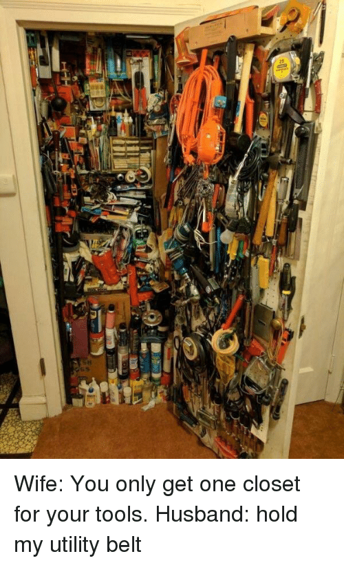 Husband, Wife, and One: Wife: You only get one closet for your tools. Husband: hold my utility belt