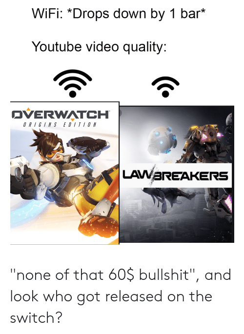"""youtube.com, Video, and Wifi: WiFi: *Drops down by 1 bar*  Youtube video quality:  OVERWATCH  EDITION  ORIGINS  LAWAREAKERS """"none of that 60$ bullshit"""", and look who got released on the switch?"""